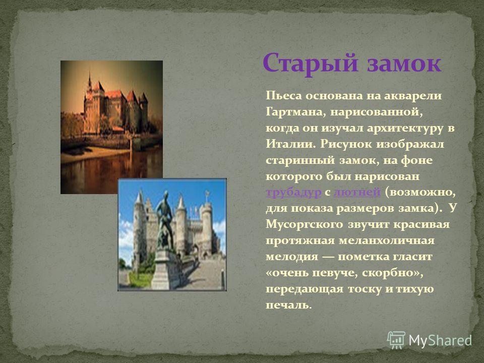 Пьеса основана на акварели Гартмана, нарисованной, когда он изучал архитектуру в Италии. Рисунок изображал старинный замок, на фоне которого был нарисован трубадур c лютней (возможно, для показа размеров замка). У Мусоргского звучит красивая протяжна