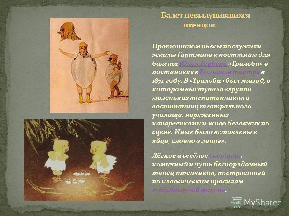 Прототипом пьесы послужили эскизы Гартмана к костюмам для балета Юлия Гербера «Трильби» в постановке в Большом театре в 1871 году. В «Трильби» был эпизод, в котором выступала «группа маленьких воспитанников и воспитанниц театрального училища, наряжён