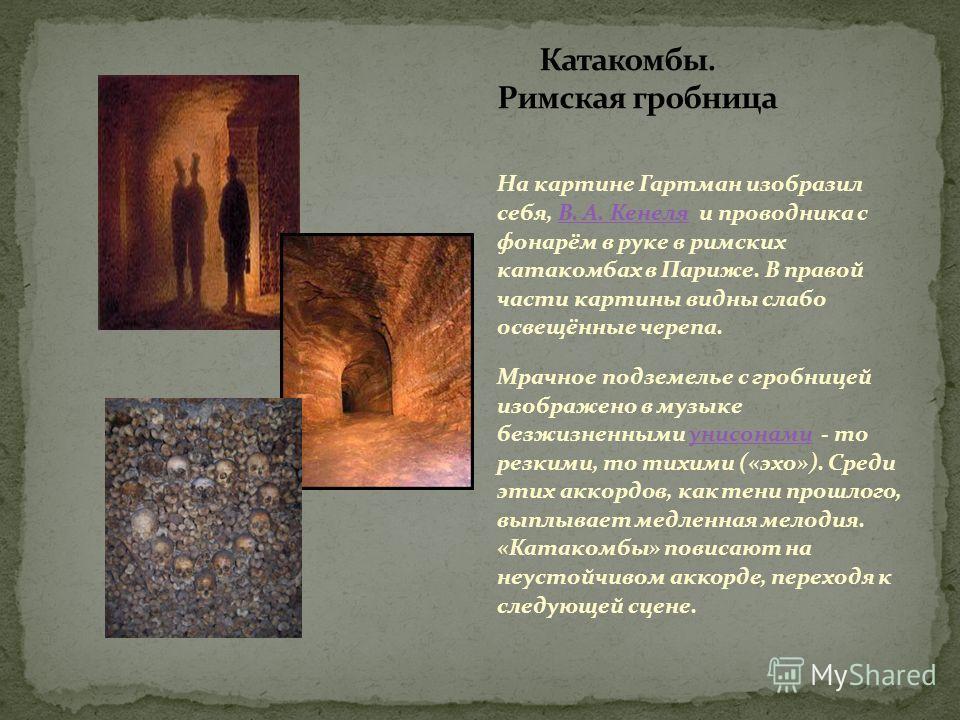 На картине Гартман изобразил себя, В. А. Кенеля и проводника с фонарём в руке в римских катакомбах в Париже. В правой части картины видны слабо освещённые черепа.В. А. Кенеля Мрачное подземелье с гробницей изображено в музыке безжизненными унисонами