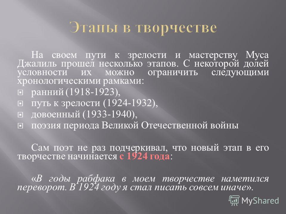 На своем пути к зрелости и мастерству Муса Джалиль прошел несколько этапов. С некоторой долей условности их можно ограничить следующими хронологическими рамками : ранний (1918-1923), путь к зрелости (1924-1932), довоенный (1933-1940), поэзия периода