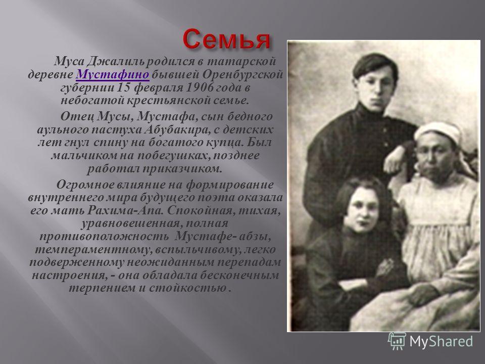 Муса Джалиль родился в татарской деревне Мустафино бывшей Оренбургской губернии 15 февраля 1906 года в небогатой крестьянской семье. Мустафино Отец Мусы, Мустафа, сын бедного аульного пастуха Абубакира, с детских лет гнул спину на богатого купца. Был