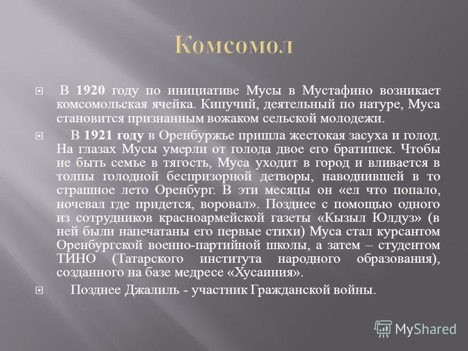 В 1920 году по инициативе Мусы в Мустафино возникает комсомольская ячейка. Кипучий, деятельный по натуре, Муса становится признанным вожаком сельской молодежи. В 1921 году в Оренбуржье пришла жестокая засуха и голод. На глазах Мусы умерли от голода д