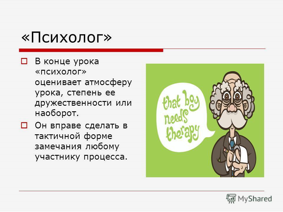 «Психолог» В конце урока «психолог» оценивает атмосферу урока, степень ее дружественности или наоборот. Он вправе сделать в тактичной форме замечания любому участнику процесса.