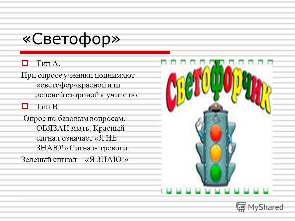 «Светофор» Тип А. При опросе ученики поднимают «светофор«красной или зеленой стороной к учителю. Тип В Опрос по базовым вопросам, ОБЯЗАН знать. Красный сигнал означает «Я НЕ ЗНАЮ!» Сигнал- тревоги. Зеленый сигнал – «Я ЗНАЮ!»