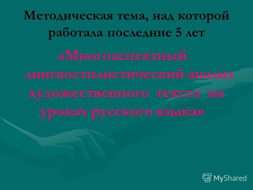 Методическая тема, над которой работала последние 5 лет «Многоаспектный лингвостилистический анализ художественного текста на уроках русского языка»