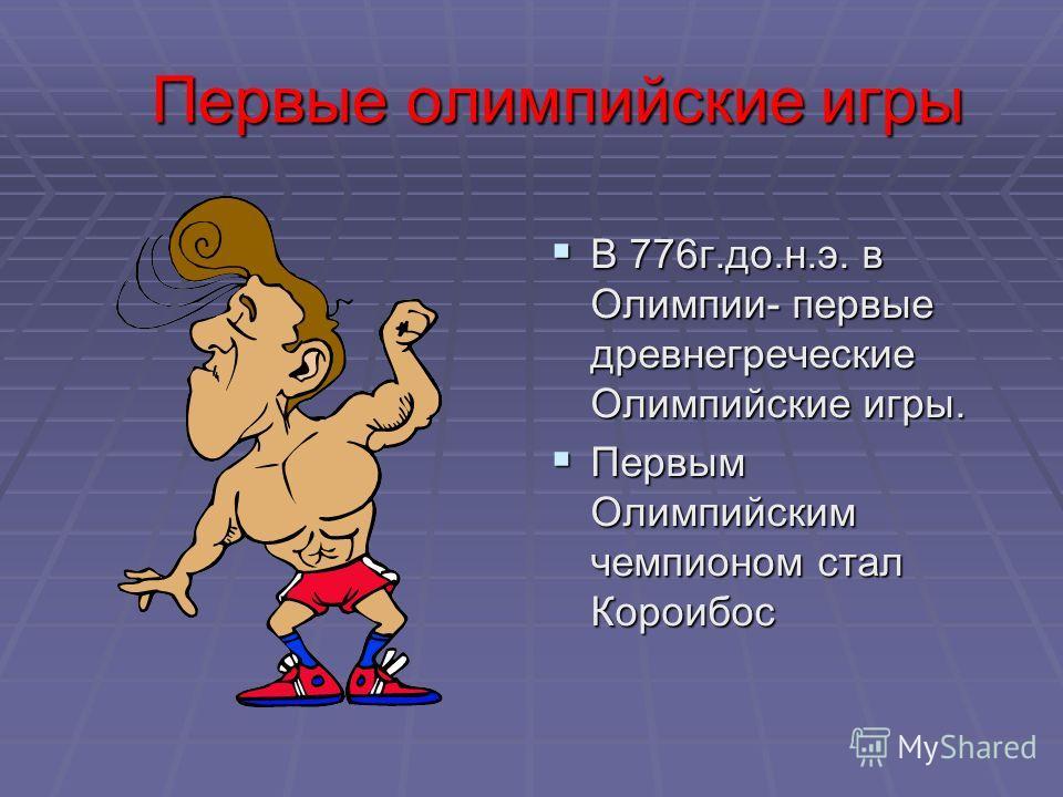Первые олимпийские игры Первые олимпийские игры В 776 г.до.н.э. в Олимпии- первые древнегреческие Олимпийские игры. В 776 г.до.н.э. в Олимпии- первые древнегреческие Олимпийские игры. Первым Олимпийским чемпионом стал Короибос Первым Олимпийским чемп