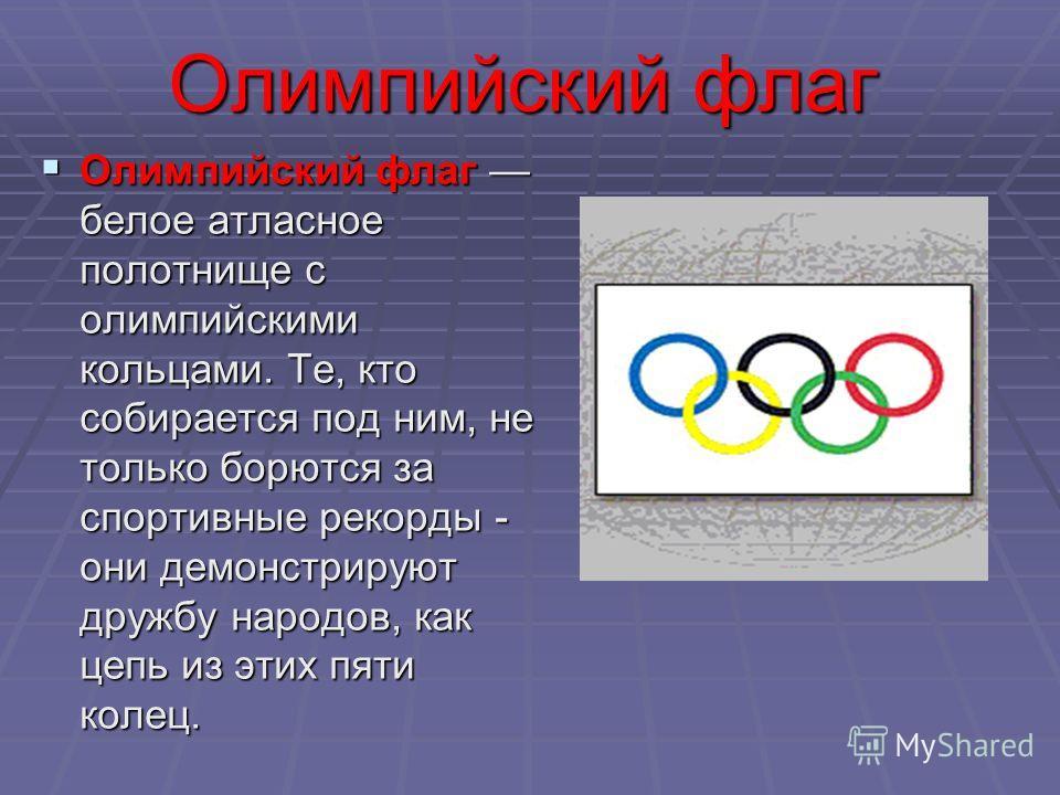 Олимпийский флаг Олимпийский флаг белое атласное полотнище с олимпийскими кольцами. Те, кто собирается под ним, не только борются за спортивные рекорды - они демонстрируют дружбу народов, как цепь из этих пяти колец.