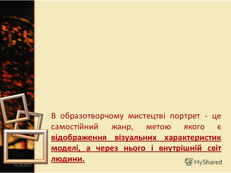03.06.20133 В образотворчому мистецтві портрет - це самостійний жанр, метою якого є відображення візуальних характеристик моделі, а через нього і внутрішній світ людини.