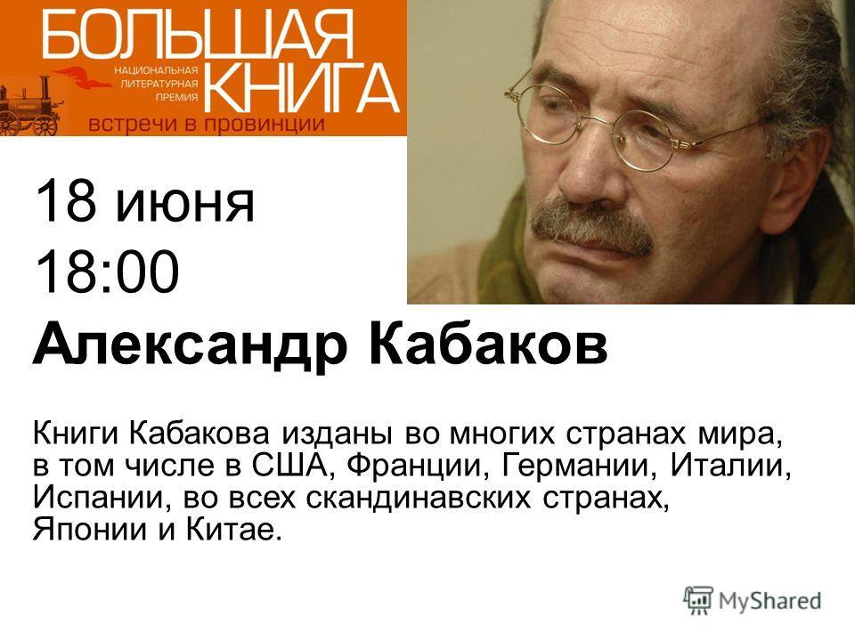 18 июня 18:00 Александр Кабаков Книги Кабакова изданы во многих странах мира, в том числе в США, Франции, Германии, Италии, Испании, во всех скандинавских странах, Японии и Китае.