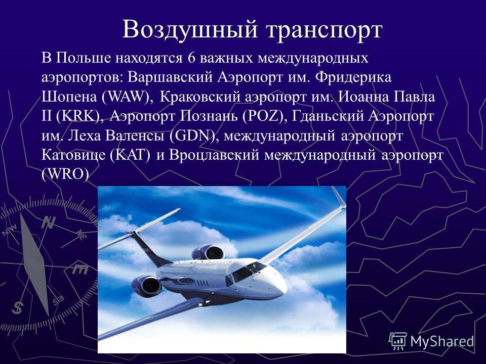 Воздушный транспорт В Польше находятся 6 важных международных аэропортов: Варшавский Аэропорт им. Фридерика Шопена (WAW), Краковский аэропорт им. Иоанна Павла II (KRK), Аэропорт Познань (POZ), Гданьский Аэропорт им. Леха Валенсы (GDN), международный