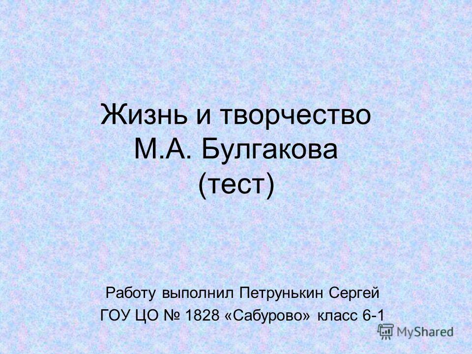 Жизнь и творчество М.А. Булгакова (тест) Работу выполнил Петрунькин Сергей ГОУ ЦО 1828 «Сабурово» класс 6-1