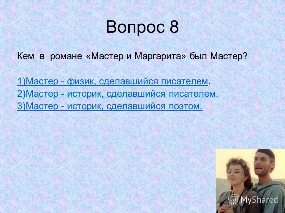 Вопрос 8 Кем в романе «Мастер и Маргарита» был Мастер? 1)Мастер - физик, сделавшийся писателем 1)Мастер - физик, сделавшийся писателем. 2)Мастер - историк, сделавшийся писателем. 3)Мастер - историк, сделавшийся поэтом.