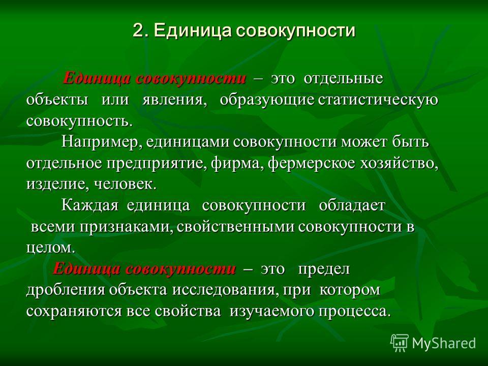 2. Единица совокупности Единица совокупности – это отдельные Единица совокупности – это отдельные объекты или явления, образующие статистическую совокупность. Например, единицами совокупности может быть отдельное предприятие, фирма, фермерское хозяйс