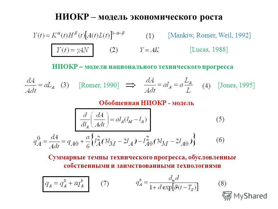 НИОКР – модель экономического роста НИОКР – модели национального технического прогресса (1) [Mankiw, Romer, Weil, 1992] (2)(2) [Lucas, 1988] [Romer, 1990] (3) (4)(4) [Jones, 1995] Обобщенная НИОКР - модель (5) Суммарные темпы технического прогресса,