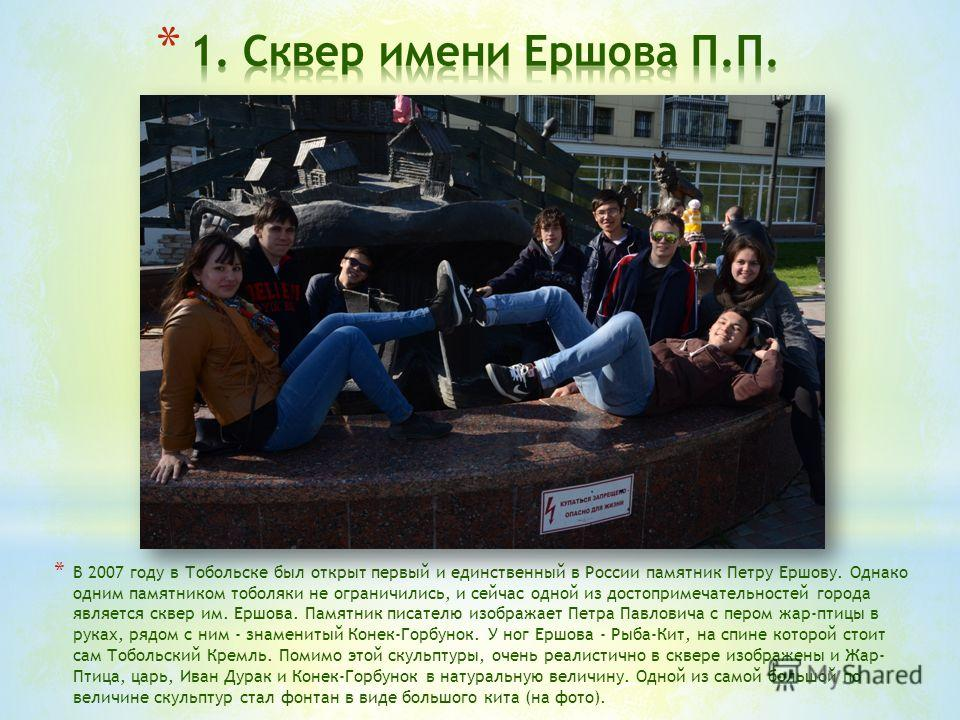 * В 2007 году в Тобольске был открыт первый и единственный в России памятник Петру Ершову. Однако одним памятником тоболяки не ограничились, и сейчас одной из достопримечательностей города является сквер им. Ершова. Памятник писателю изображает Петра