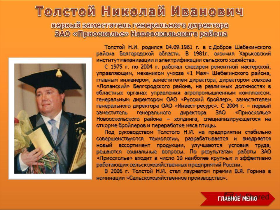 Толстой Н.И. родился 04.09.1961 г. в с.Доброе Шебекинского района Белгородской области. В 1981 г. окончил Харьковский институт механизации и электрификации сельского хозяйства. С 1975 г. по 2004 г. работал слесарем ремонтной мастерской, управляющим,