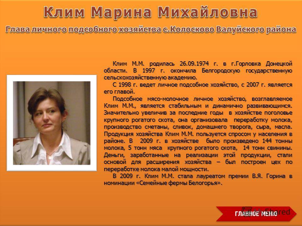 Клим М.М. родилась 26.09.1974 г. в г.Горловка Донецкой области. В 1997 г. окончила Белгородскую государственную сельскохозяйственную академию. С 1998 г. ведет личное подсобное хозяйство, с 2007 г. является его главой. Подсобное мясо-молочное личное х