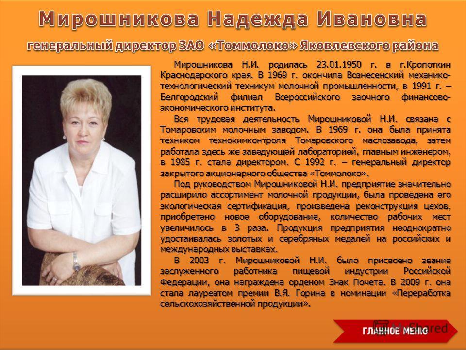 Мирошникова Н.И. родилась 23.01.1950 г. в г.Кропоткин Краснодарского края. В 1969 г. окончила Вознесенский механико- технологический техникум молочной промышленности, в 1991 г. – Белгородский филиал Всероссийского заочного финансово- экономического и