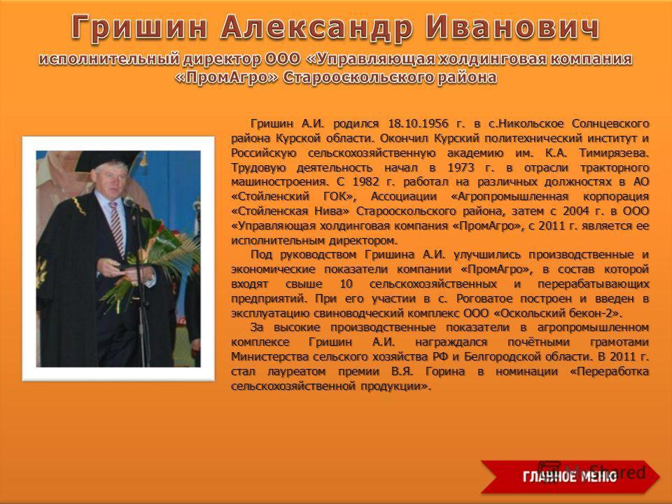 Гришин А.И. родился 18.10.1956 г. в с.Никольское Солнцевского района Курской области. Окончил Курский политехнический институт и Российскую сельскохозяйственную академию им. К.А. Тимирязева. Трудовую деятельность начал в 1973 г. в отрасли тракторного