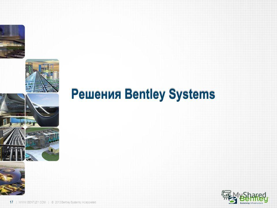 17 | WWW.BENTLEY.COM | © 2013 Bentley Systems, Incorporated Решения Bentley Systems