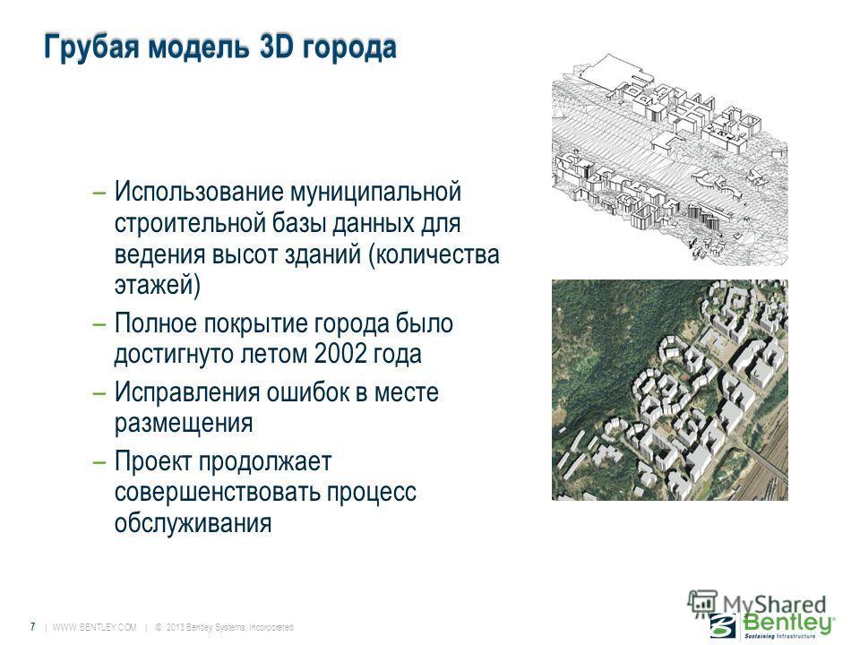 7 | WWW.BENTLEY.COM | © 2013 Bentley Systems, Incorporated Грубая модель 3D города –Использование муниципальной строительной базы данных для ведения высот зданий (количества этажей) –Полное покрытие города было достигнуто летом 2002 года –Исправления