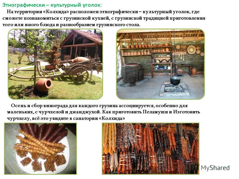 Этнографически – культурный уголок : На территории « Колхида » расположен этнографически – культурный уголок, где сможете познакомиться с грузинской кухней, с грузинской традицией приготовления того или иного блюда и разнообразием грузинского стола.