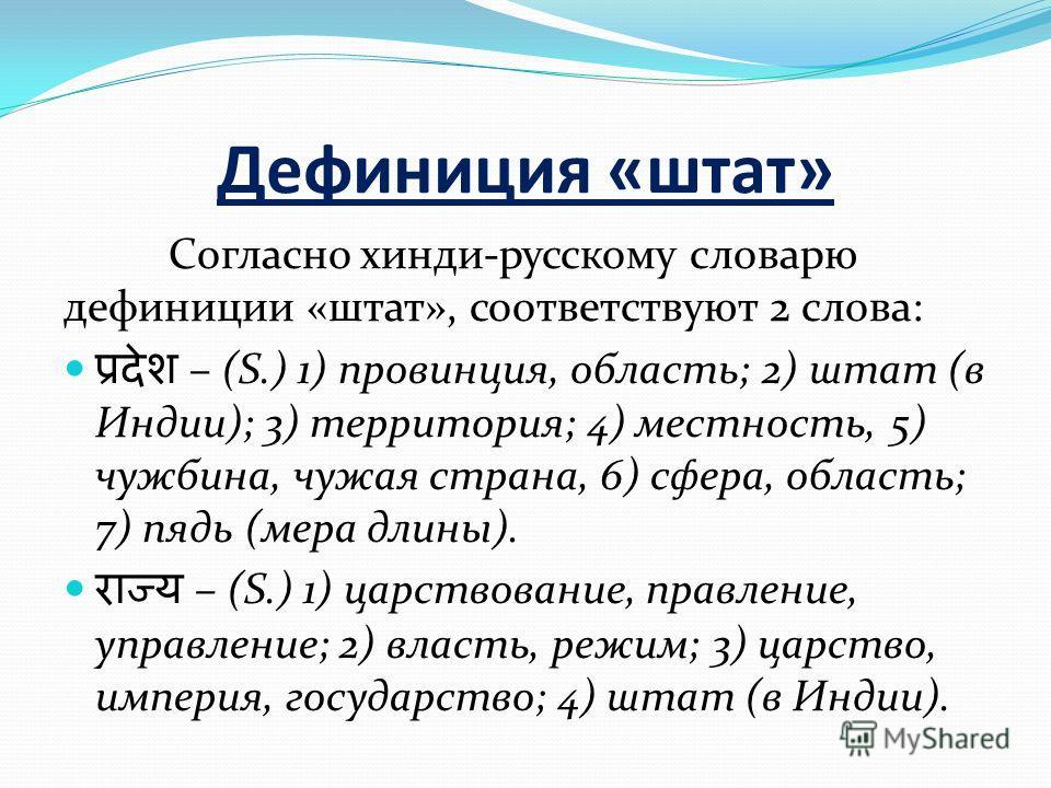 Дефиниция «штат» Согласно хинди-русскому словарю дефиниции «штат», соответствуют 2 слова: – (S.) 1) провинция, область; 2) штат (в Индии); 3) территория; 4) местность, 5) чужбина, чужая страна, 6) сфера, область; 7) пядь (мера длины). – (S.) 1) царст