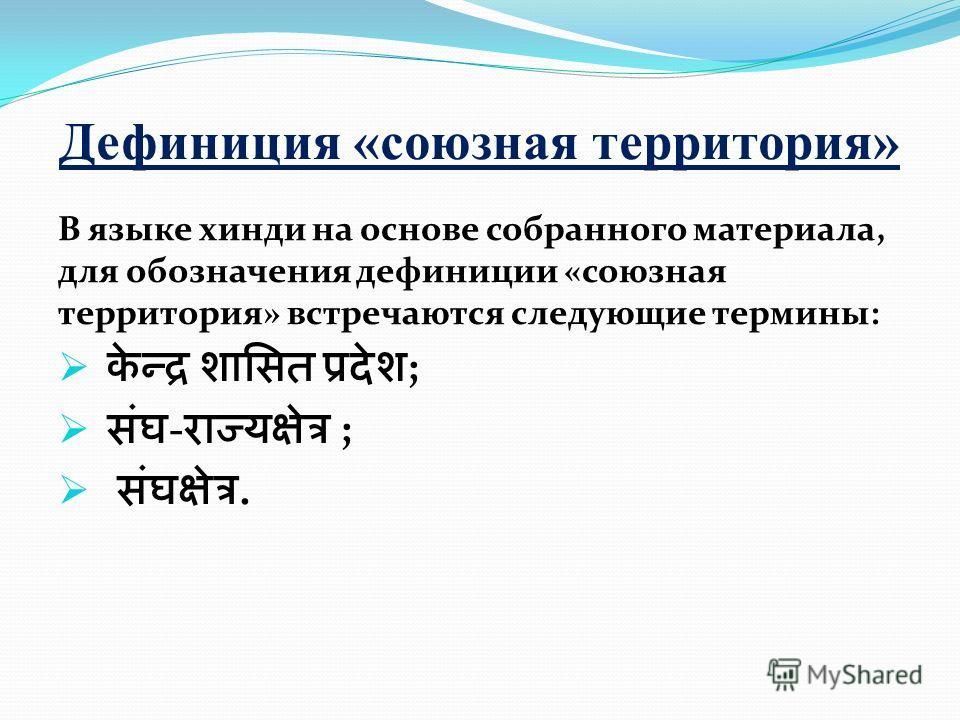 Дефиниция «союзная территория» В языке хинди на основе собранного материала, для обозначения дефиниции «союзная территория» встречаются следующие термины: ; - ;.