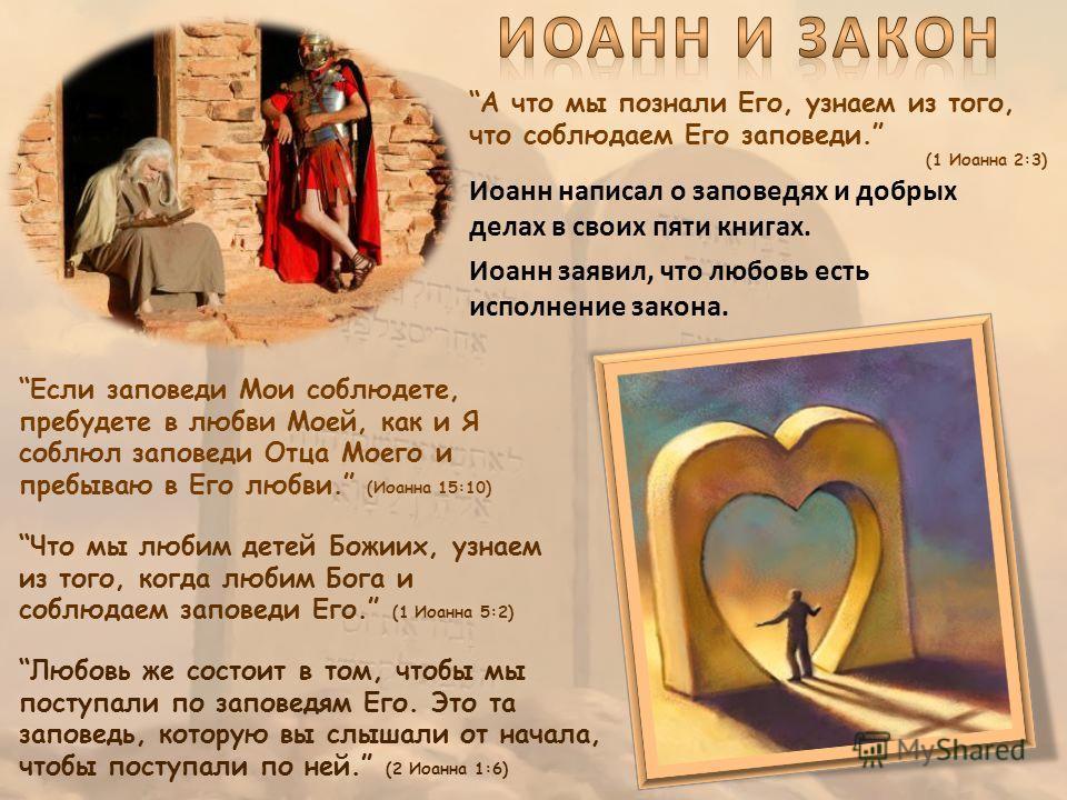 А что мы познали Его, узнаем из того, что соблюдаем Его заповеди. (1 Иоанна 2:3) Иоанн написал о заповедях и добрых делах в своих пяти книгах. Иоанн заявил, что любовь есть исполнение закона. Любовь же состоит в том, чтобы мы поступали по заповедям Е