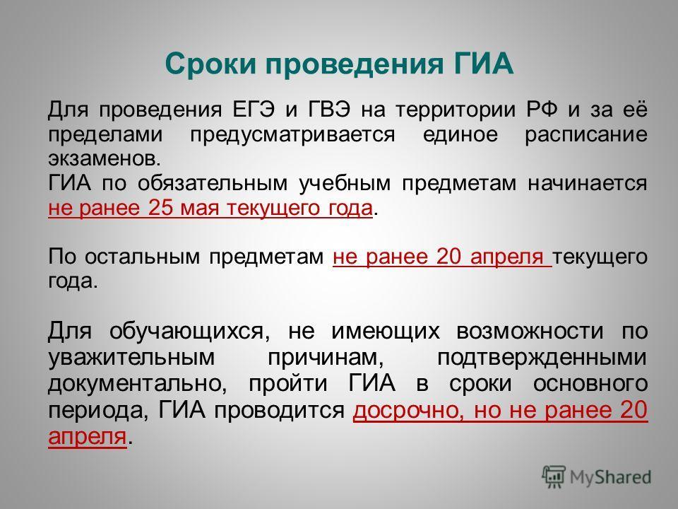 Сроки проведения ГИА Для проведения ЕГЭ и ГВЭ на территории РФ и за её пределами предусматривается единое расписание экзаменов. ГИА по обязательным учебным предметам начинается не ранее 25 мая текущего года. По остальным предметам не ранее 20 апреля