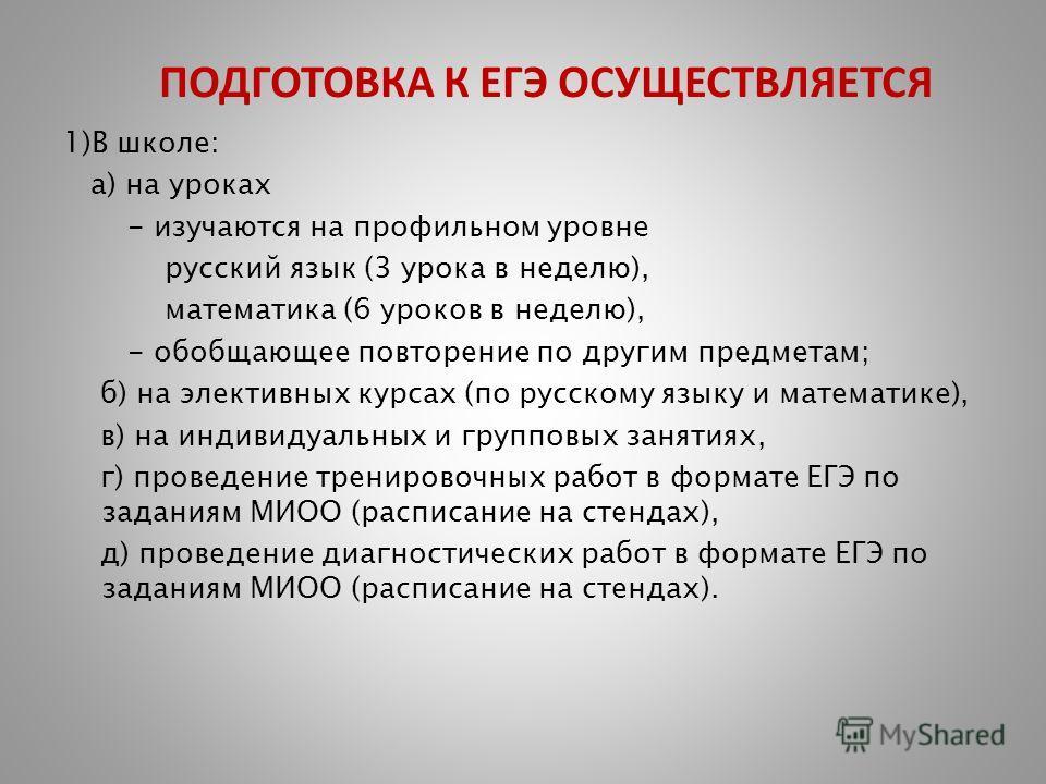 ПОДГОТОВКА К ЕГЭ ОСУЩЕСТВЛЯЕТСЯ 1)В школе: а) на уроках - изучаются на профильном уровне русский язык (3 урока в неделю), математика (6 уроков в неделю), - обобщающее повторение по другим предметам; б) на элективных курсах (по русскому языку и матема