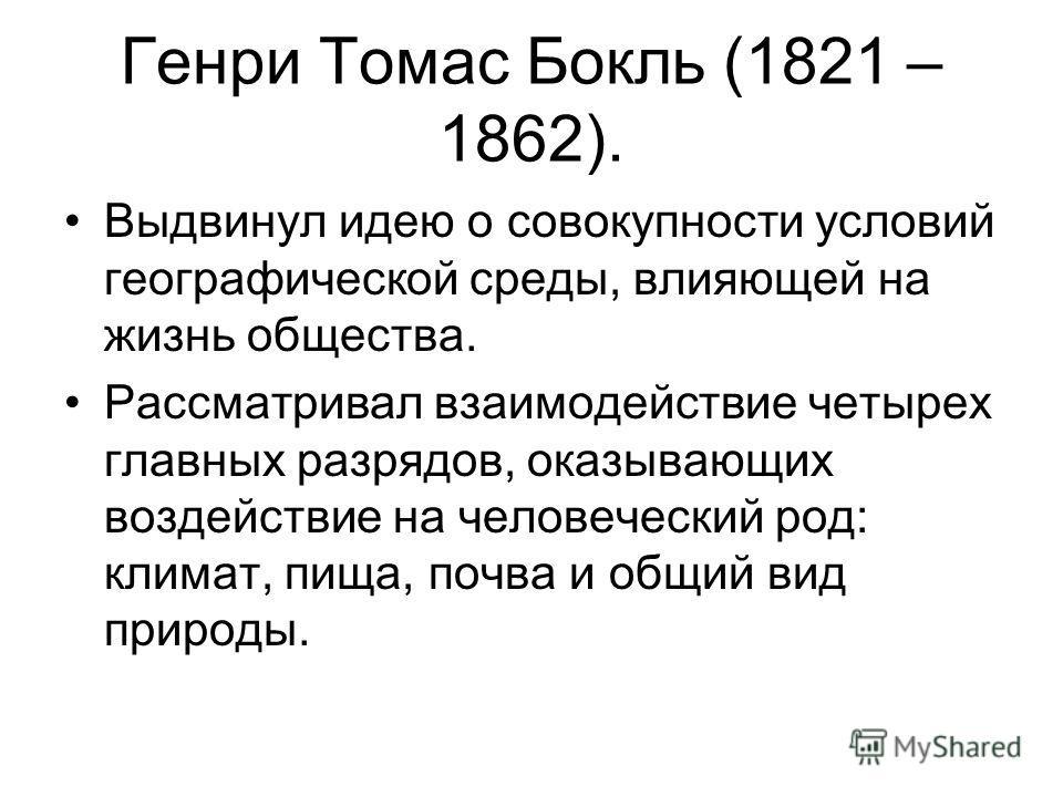 Генри Томас Бокль (1821 – 1862). Выдвинул идею о совокупности условий географической среды, влияющей на жизнь общества. Рассматривал взаимодействие четырех главных разрядов, оказывающих воздействие на человеческий род: климат, пища, почва и общий вид