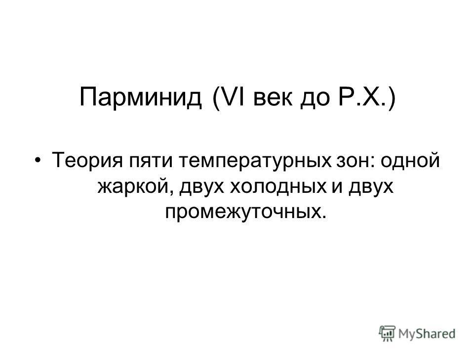 Парминид (VI век до Р.Х.) Теория пяти температурных зон: одной жаркой, двух холодных и двух промежуточных.