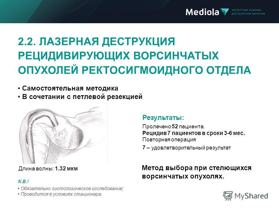 N.B.! Обязательно гистологическое исследование; Проводится в условиях стационара. Метод выбора при стелющихся ворсинчатых опухолях. Самостоятельная методика В сочетании с петлевой резекцией Результаты: Пролечено 52 пациента. Рецидив 7 пациентов в сро