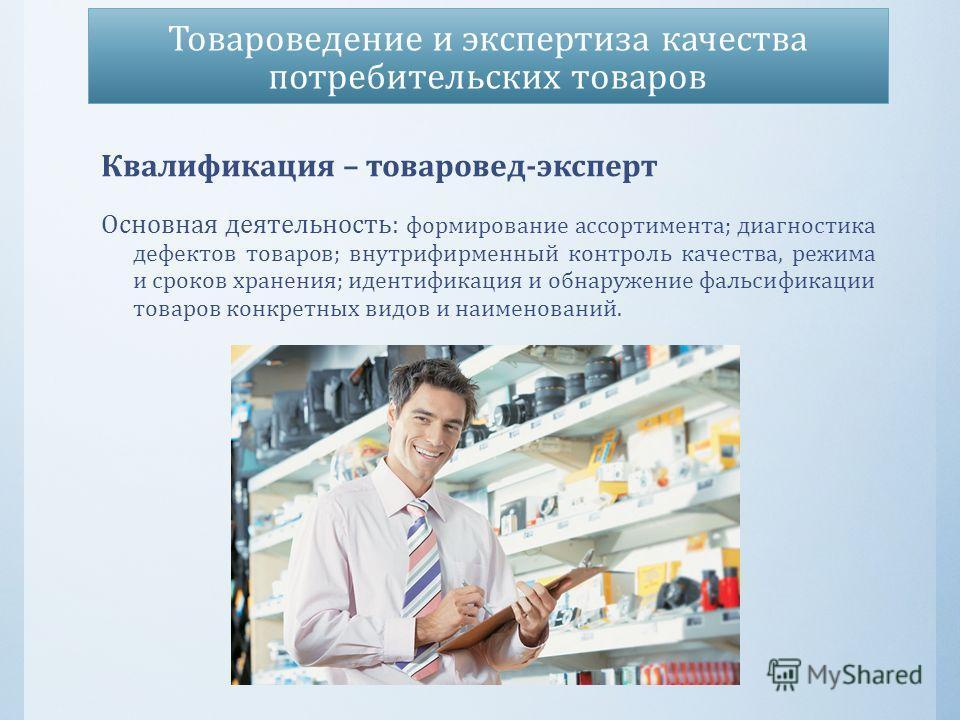 Товароведение и экспертиза качества потребительских товаров Квалификация – товаровед - эксперт Основная деятельность : формирование ассортимента ; диагностика дефектов товаров ; внутрифирменный контроль качества, режима и сроков хранения ; идентифика
