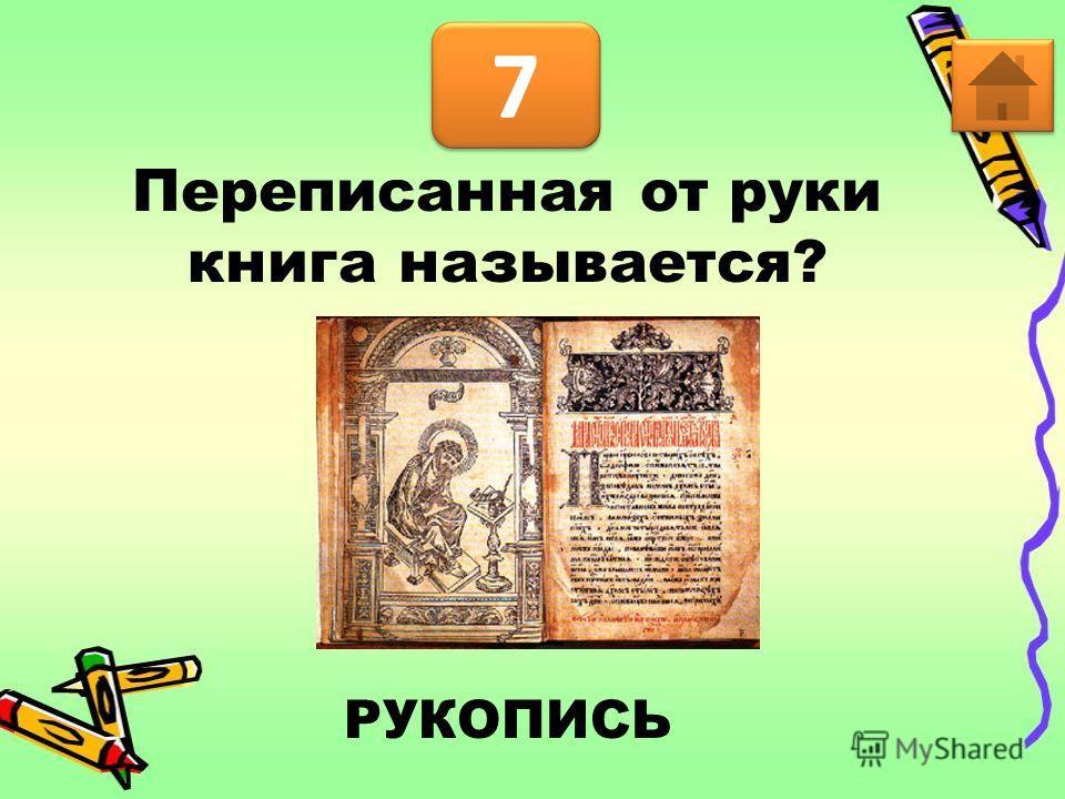 7 7 РУКОПИСЬ Переписанная от руки книга называется?