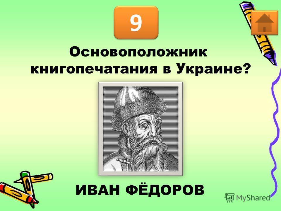 9 9 Основоположник книгопечатания в Украине? ИВАН ФЁДОРОВ