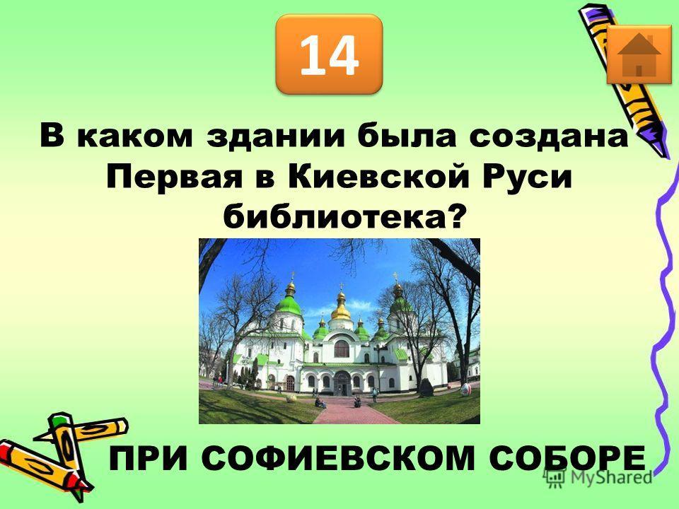 14 В каком здании была создана Первая в Киевской Руси библиотека? ПРИ СОФИЕВСКОМ СОБОРЕ