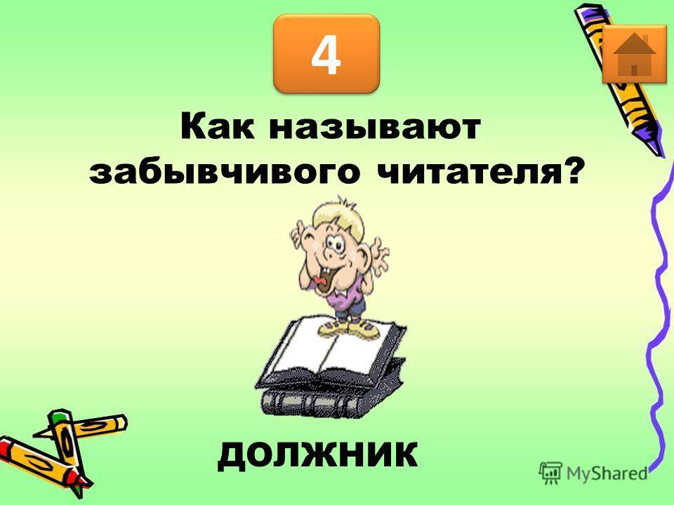 4 4 ДОЛЖНИК Как называют забывчивого читателя?