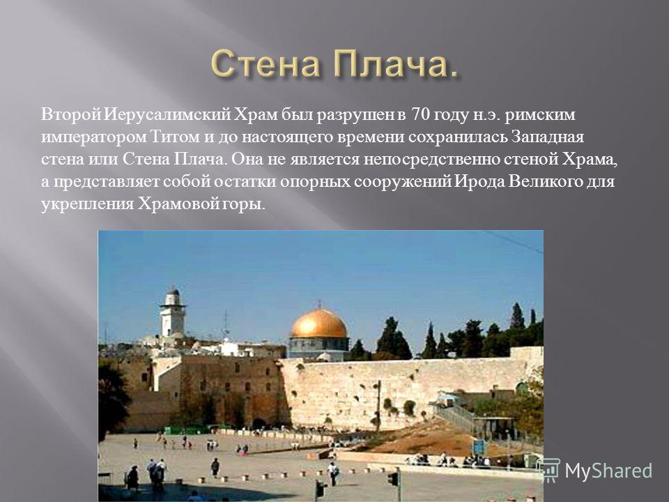 Второй Иерусалимский Храм был разрушен в 70 году н. э. римским императором Титом и до настоящего времени сохранилась Западная стена или Стена Плача. Она не является непосредственно стеной Храма, а представляет собой остатки опорных сооружений Ирода В