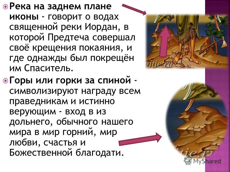 Река на заднем плане иконы - говорит о водах священной реки Иордан, в которой Предтеча совершал своё крещения покаяния, и где однажды был покрещён им Спаситель. Горы или горки за спиной - символизируют награду всем праведникам и истинно верующим - вх