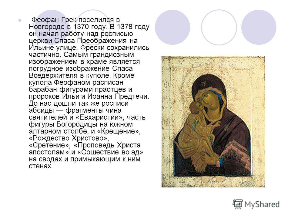 Феофан Грек поселился в Новгороде в 1370 году. В 1378 году он начал работу над росписью церкви Спаса Преображения на Ильине улице. Фрески сохранились частично. Самым грандиозным изображением в храме является погрудное изображение Спаса Вседержителя в