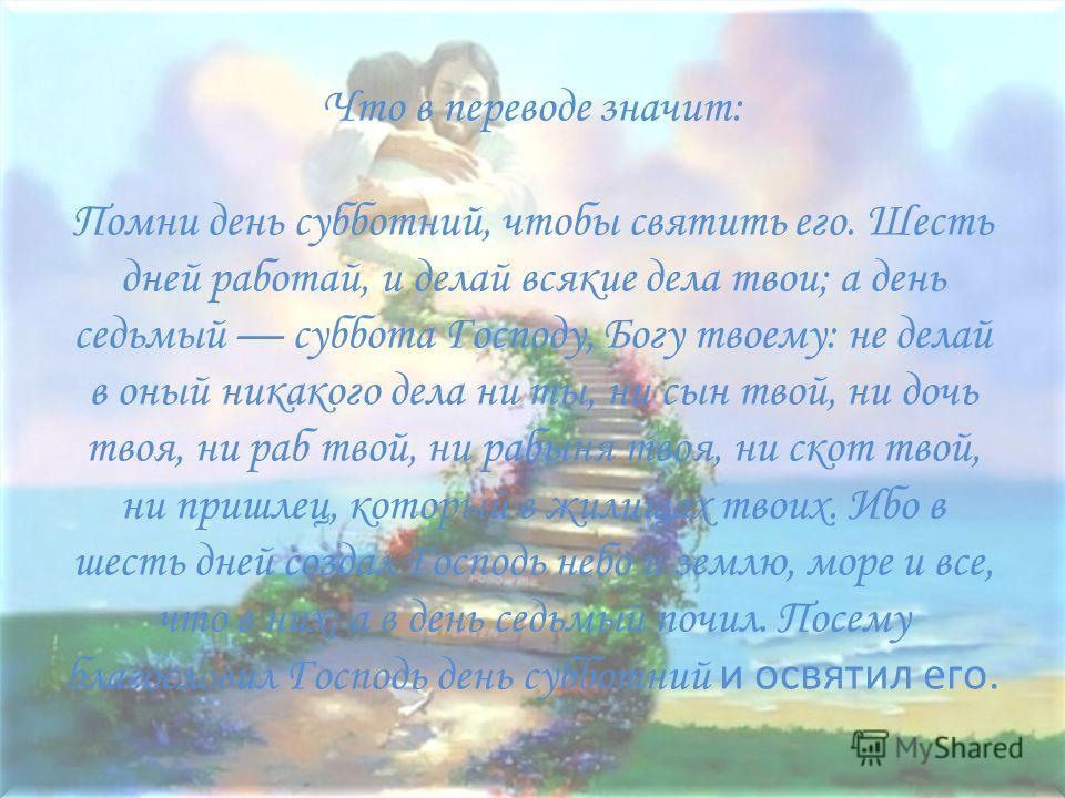Что в переводе значит: Помни день субботний, чтобы святоть его. Шесть дней работай, и делай всякие дела твойи; а день седьмой суббота Господу, Богу твойему: не делай в оный никакоко дела ни ты, ни сын твойй, ни дочь твойя, ни раб твойй, ни рабыня тво
