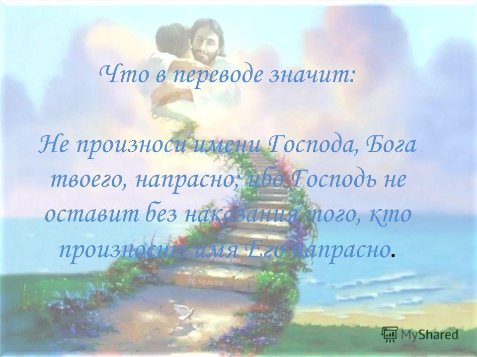 Что в переводе значит: Не произноси имени Господа, Бога твойего, напрасно; ибо Господь не оставит без наказания того, кто произносит имя Его напрасно.