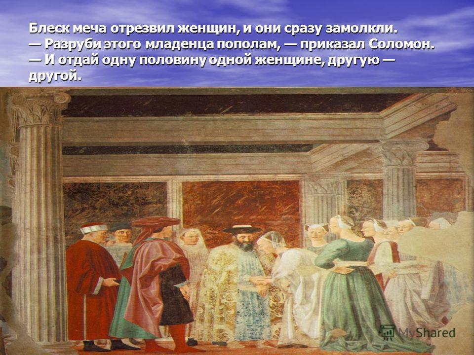 Блеск меча отрезвил женщин, и они сразу замолкли. Разруби этого младенца пополам, приказал Соломон. И отдай одну половину одной женщине, другую другой.