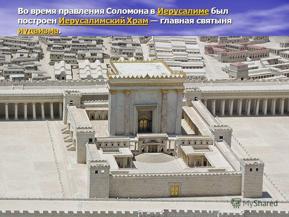 Во время правления Соломона в Иерусалиме был построен Иерусалимский Храм главная святыня иудаизма. Иерусалиме Иерусалимский Храм иудаизма Иерусалиме Иерусалимский Храм иудаизма
