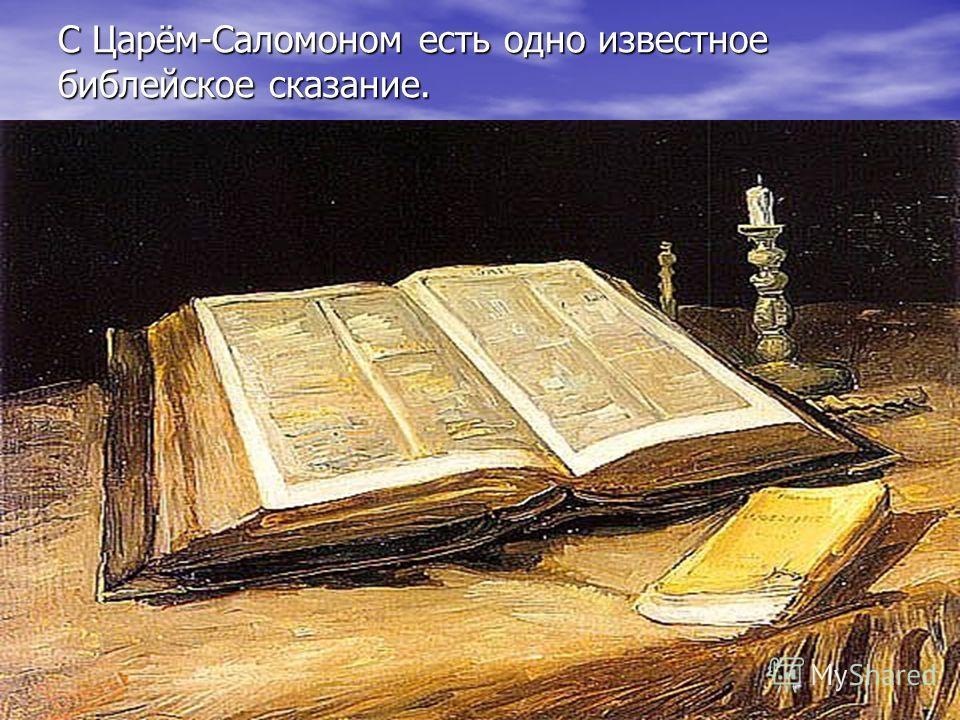 С Царём-Саломоном есть одно известное библейское сказание.