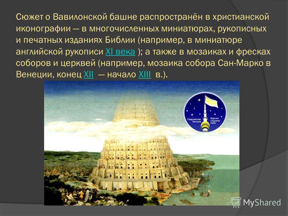 Сюжет о Вавилонской башне распространён в христианской иконографии в многочисленных миниатюрах, рукописных и печатных изданиях Библии (например, в миниатюре английской рукописи XI века ); а также в мозаиках и фресках соборов и церквей (например, моза
