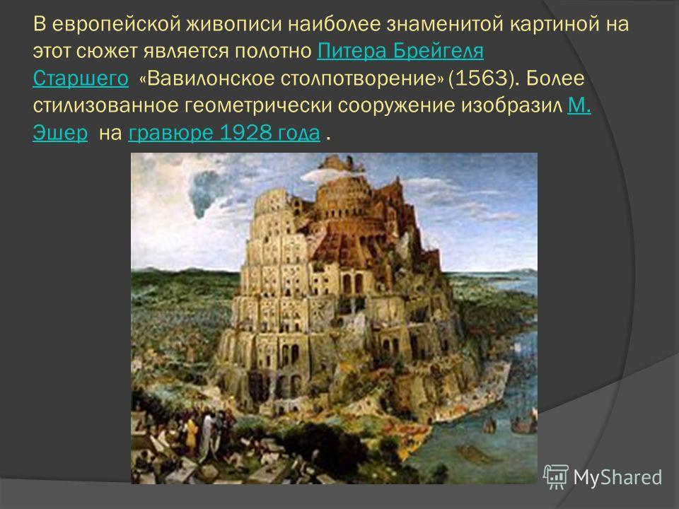 В европейской живописи наиболее знаменитой картиной на этот сюжет является полотно Питера Брейгеля Старшего «Вавилонское столпотворение» (1563). Более стилизованное геометрически сооружение изобразил М. Эшер на гравюре 1928 года.Питера Брейгеля Старш
