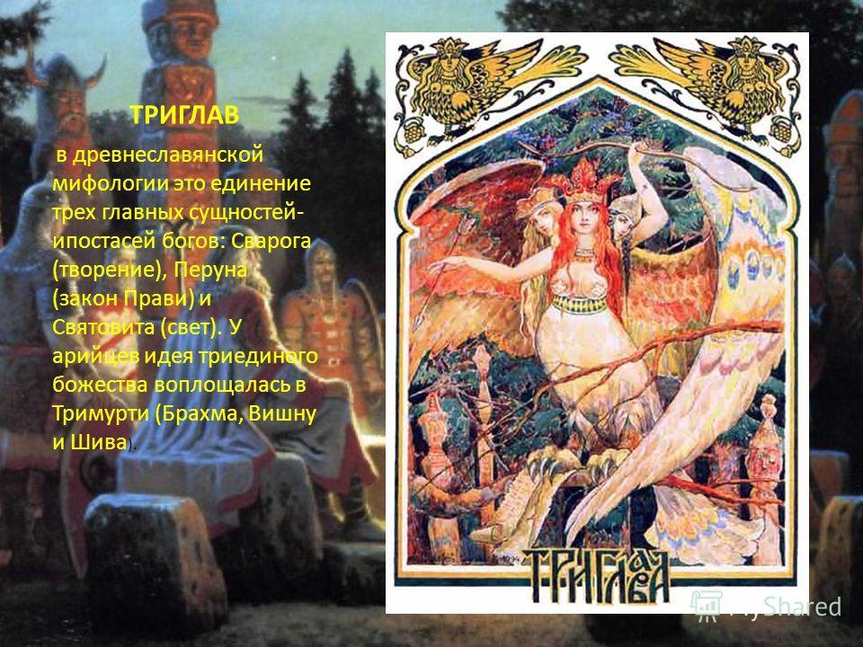 ТРИГЛАВ в древнеславянской мифологии это единение трех главных сущностей- ипостасей богов: Сварога (творение), Перуна (закон Прави) и Святовита (свет). У арийцев идея триединого божества воплощалась в Тримурти (Брахма, Вишну и Шива ).
